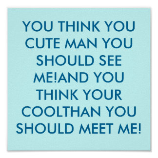 YOU THINK YOU CUTE MAN YOU SHOULD SEE ME!AND YO... POSTER