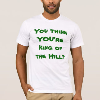 You think YOU're King of the Hill? T-Shirt
