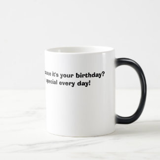 You think you're special because it's your birt... magic mug