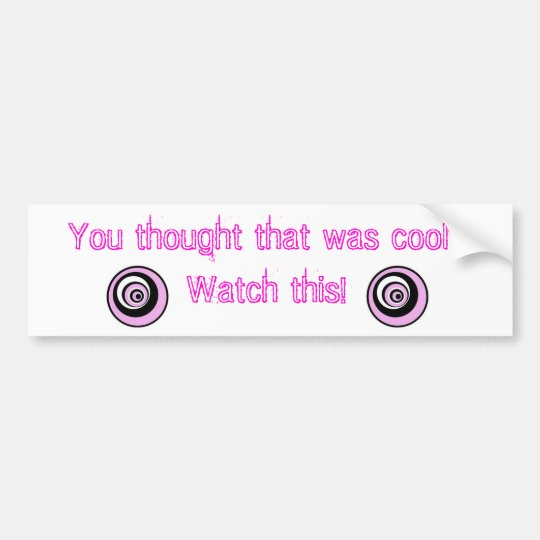 You thought that was cool? Watch This! Bumper Sticker