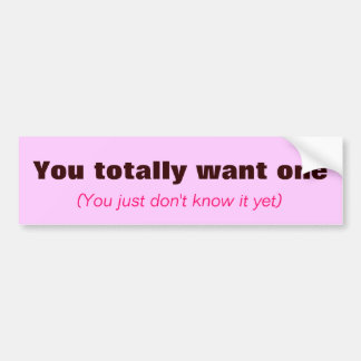 You totally want one, (You just don't know it yet) Bumper Sticker