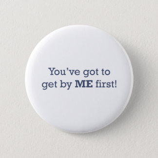 You've got to get by ME first! Pinback Button