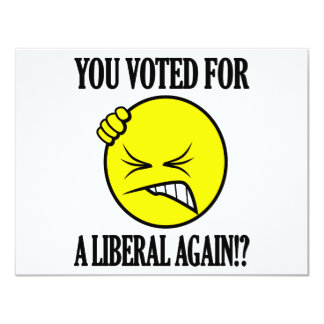 You voted for a liberal again!? card