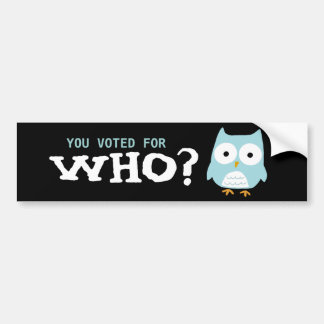 YOU VOTED FOR WHO? BUMPER STICKER