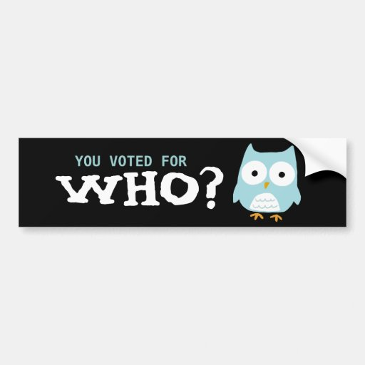 YOU VOTED FOR WHO? CAR BUMPER STICKER