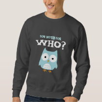 YOU VOTED FOR WHO? SWEATSHIRT