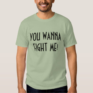 YOU WANNA FIGHT ME! T SHIRT