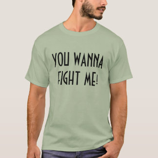 YOU WANNA FIGHT ME! T-Shirt