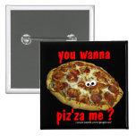 'you wanna piz'za me?' humorous parody Button