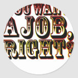 You Want A Job, Right? Classic Round Sticker