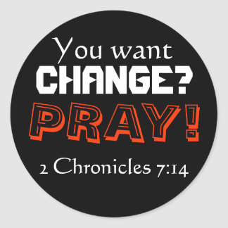 You want CHANGE? PRAY! (2 Chronicles 7:14) Classic Round Sticker