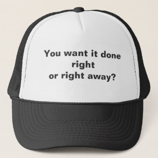 You want it done rightor right away? trucker hat