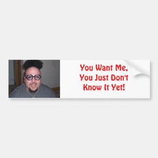 You Want Me, You Just Don't Know It Yet! Bumper Sticker
