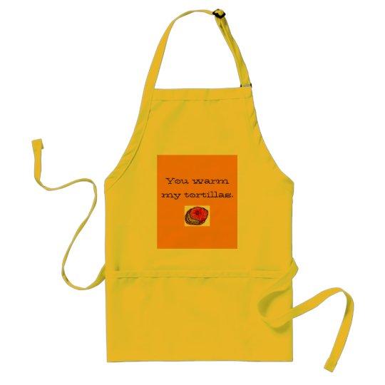 You warm my tortillas. adult apron