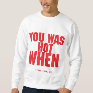 You Was Hot WHEN? Sweatshirt