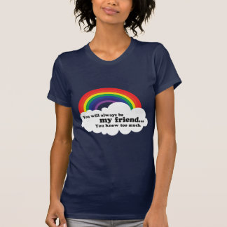 You will always be my friend, (you know too much) T-Shirt