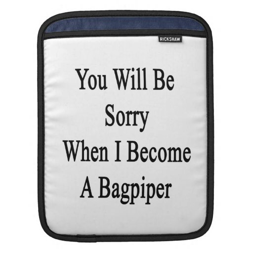 You Will Be Sorry When I Become A Bagpiper Sleeve For iPads