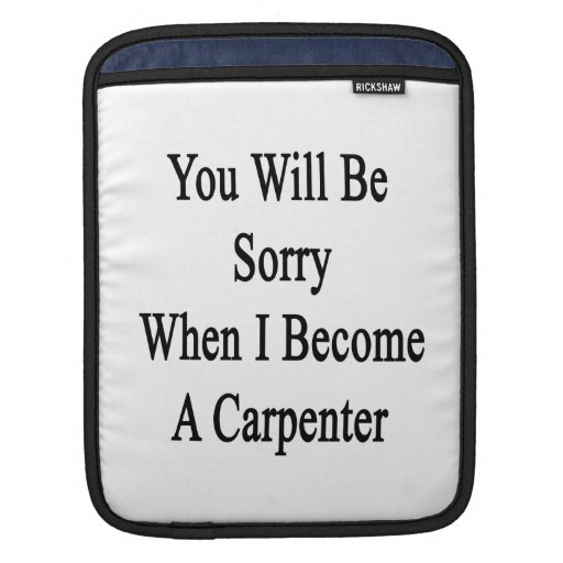 You Will Be Sorry When I Become A Carpenter iPad Sleeve