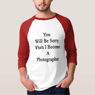 You Will Be Sorry When I Become A Photographer T-Shirt