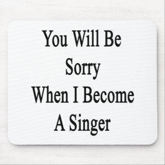 You Will Be Sorry When I Become A Singer Mouse Pads