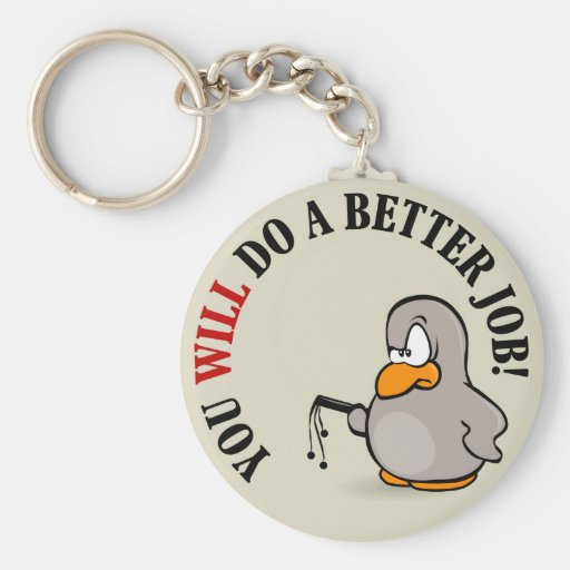 You will do a better job or else you won't keychain
