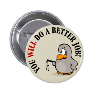 You will do a better job or else you won't pinback button