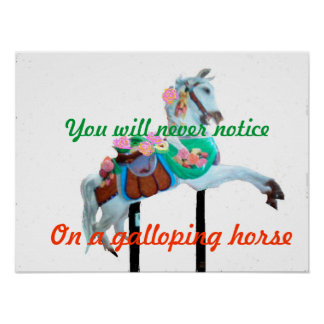 """YOU WILL NEVER NOTICE GALLOPING HORSE POSTER"" POSTER"
