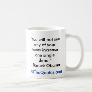 """""""You will not see any of your taxes increase on... Classic White Coffee Mug"""