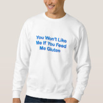 You Won't Like Me If You Feed Me Gluten Sweatshirt