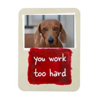 You Work Too Hard Custom Dog Photo Magnet