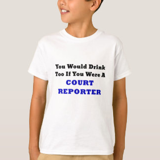 You Would Drink Too if you were a Court Reporter T-Shirt