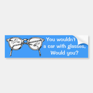 You wouldn't hit a car with glasses, would you? bumper sticker