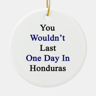 You Wouldn't Last One Day In Honduras Ornaments