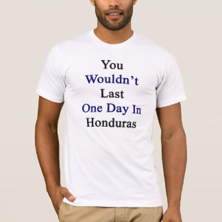 You Wouldn't Last One Day In Honduras T-Shirt