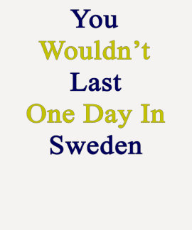 You Wouldn't Last One Day In Sweden T-shirt
