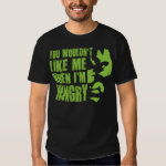 You Wouldn't Like Me When I'm Hungry Shirt