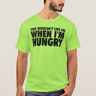 You Wouldn't Like Me When I'm Hungry T-Shirt