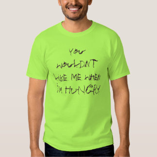 You wouldn't like me when I'm HUNGRY Tee Shirt