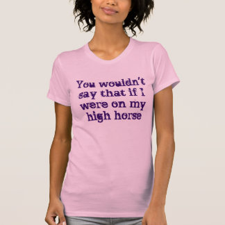 You wouldn't say that T-Shirt