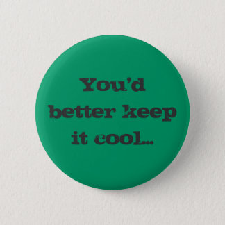 You'd better keep it cool... pinback button
