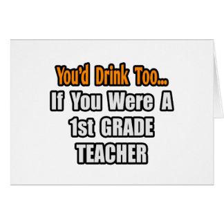 You'd Drink Too...1st Grade Teacher Cards