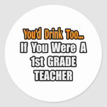 You'd Drink Too...1st Grade Teacher Round Sticker
