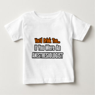 You'd Drink Too...Anesthesiologist Baby T-Shirt