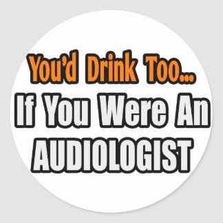 You'd Drink Too...Audiologist Classic Round Sticker