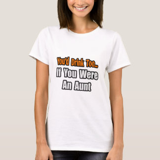 You'd Drink Too...Aunt T-Shirt