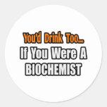 You'd Drink Too...Biochemist Round Stickers
