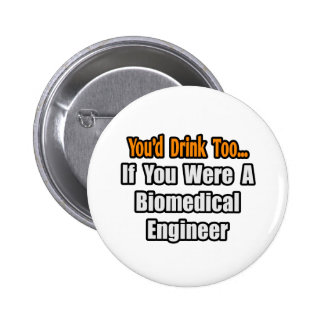 You'd Drink Too...Biomedical Engineer Button