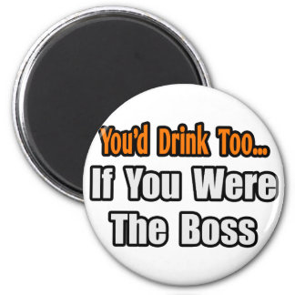 You'd Drink Too...Boss Magnet