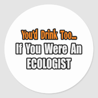 You'd Drink Too...Ecologist Classic Round Sticker