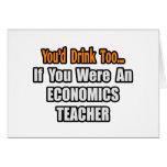 You'd Drink Too...Economics Teacher Greeting Card